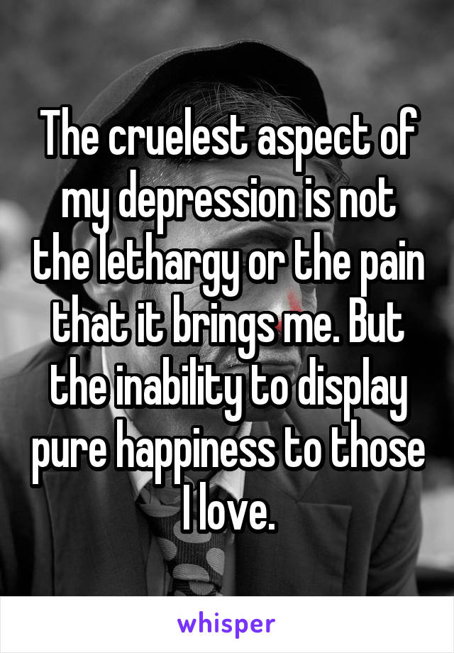 The cruelest aspect of my depression is not the lethargy or the pain that it brings me. But the inability to display pure happiness to those I love.