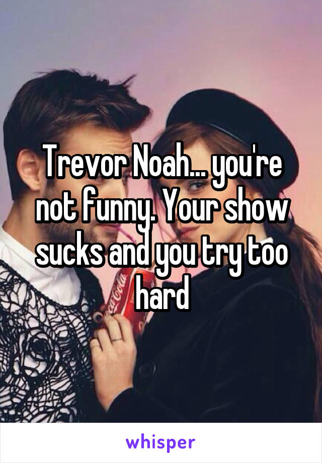 Trevor Noah... you're not funny. Your show sucks and you try too hard
