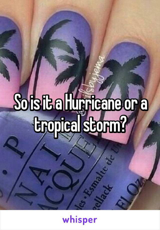 So is it a Hurricane or a tropical storm?