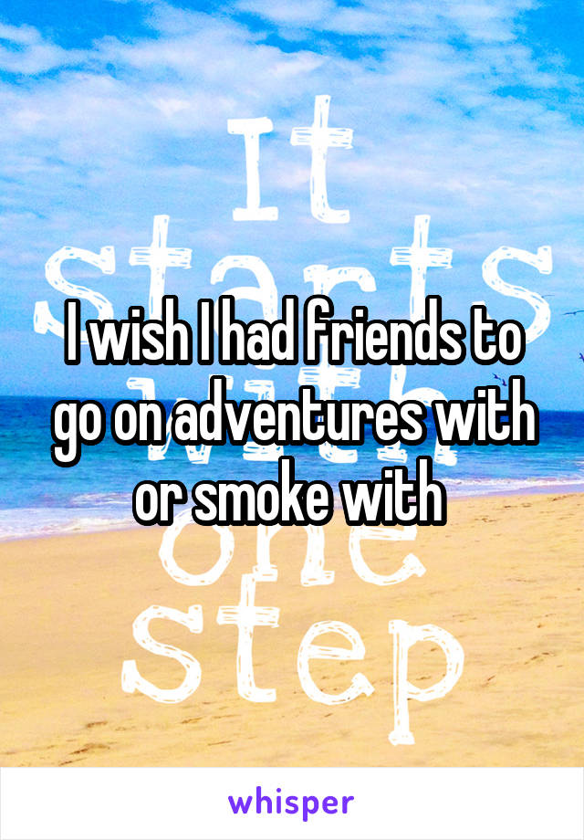 I wish I had friends to go on adventures with or smoke with