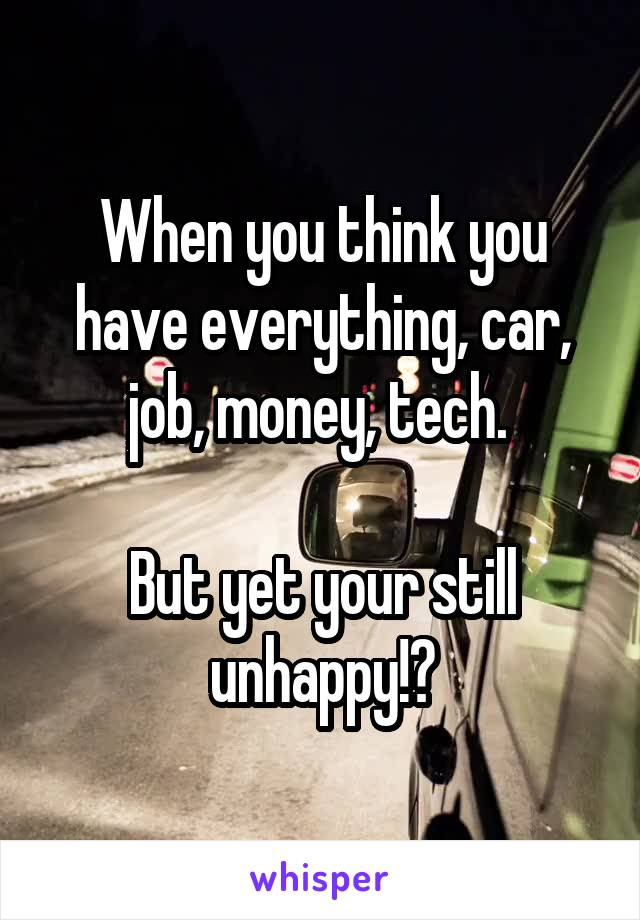 When you think you have everything, car, job, money, tech.   But yet your still unhappy!?