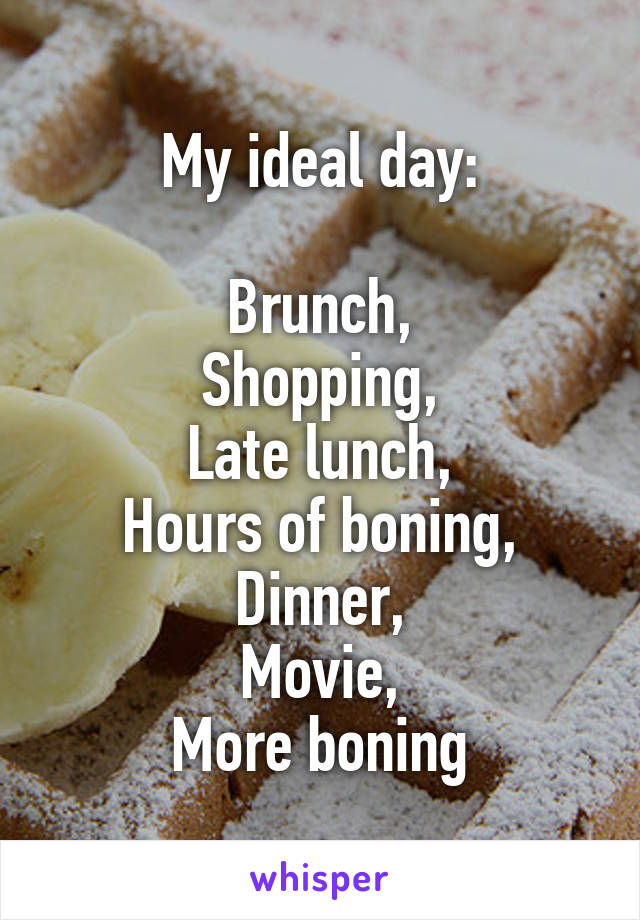 My ideal day:  Brunch, Shopping, Late lunch, Hours of boning, Dinner, Movie, More boning