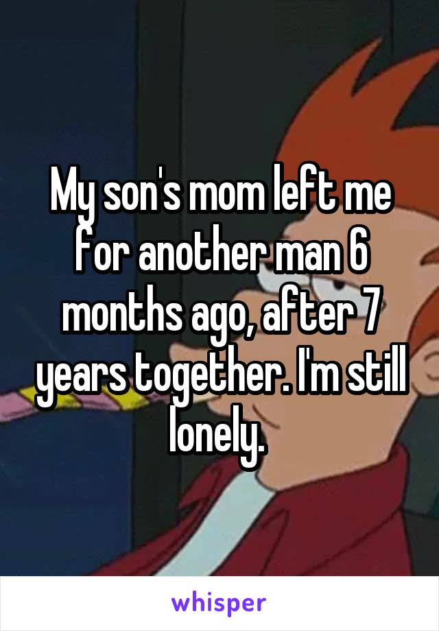 My son's mom left me for another man 6 months ago, after 7 years together. I'm still lonely.