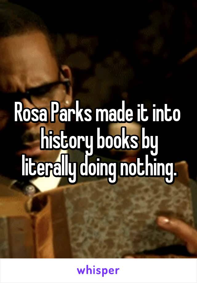 Rosa Parks made it into  history books by literally doing nothing.