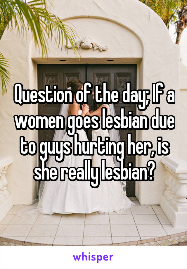 Question of the day; If a women goes lesbian due to guys hurting her, is she really lesbian?