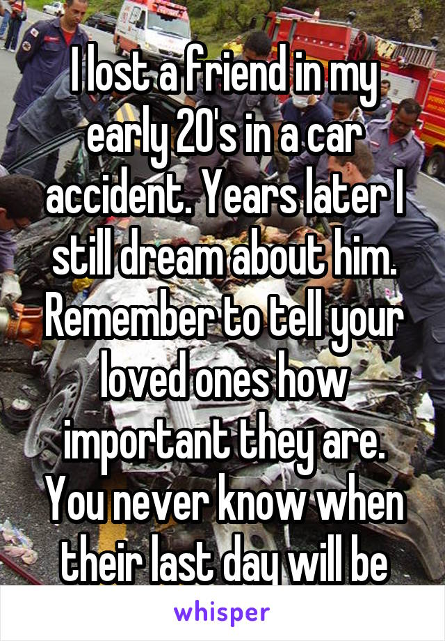 I lost a friend in my early 20's in a car accident. Years later I still dream about him. Remember to tell your loved ones how important they are. You never know when their last day will be