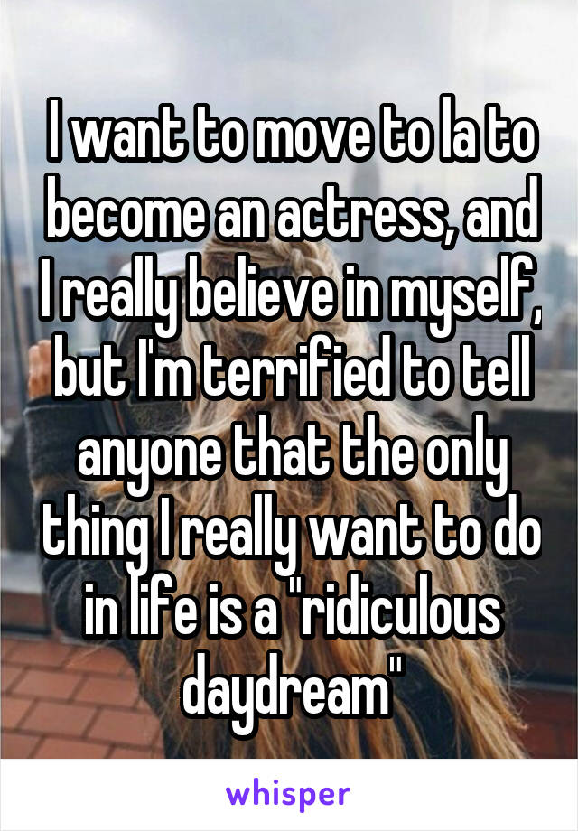 "I want to move to la to become an actress, and I really believe in myself, but I'm terrified to tell anyone that the only thing I really want to do in life is a ""ridiculous daydream"""