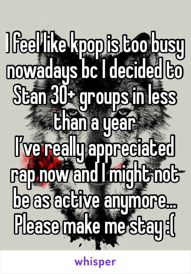 I feel like kpop is too busy nowadays bc I decided to Stan 30+ groups in less than a year  I've really appreciated rap now and I might not be as active anymore... Please make me stay :(
