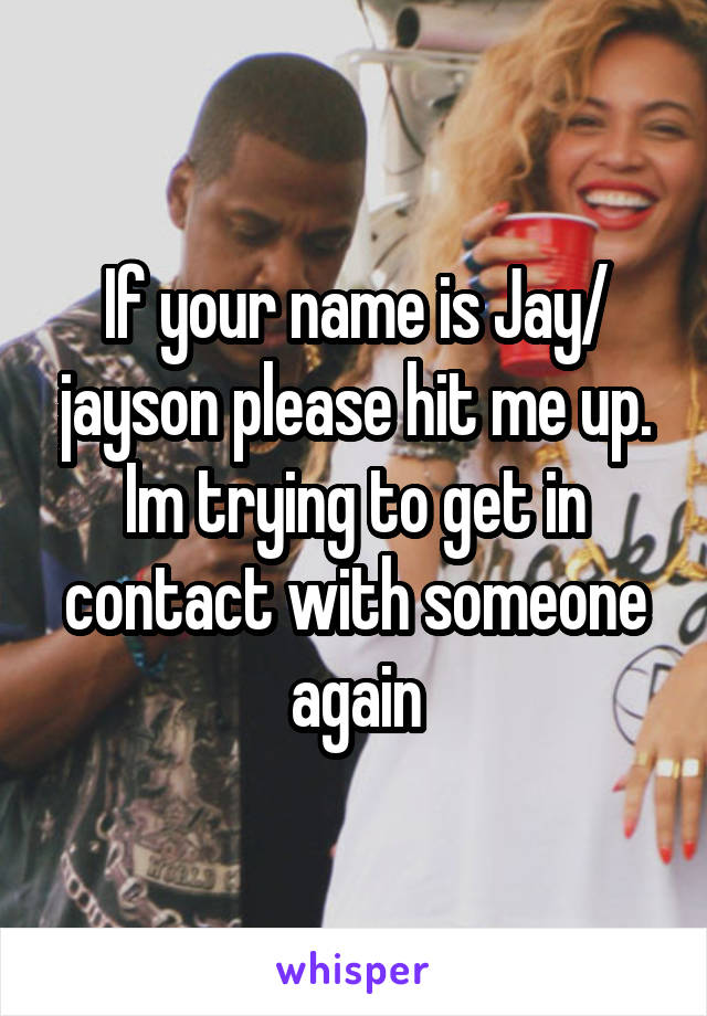 If your name is Jay/ jayson please hit me up. Im trying to get in contact with someone again