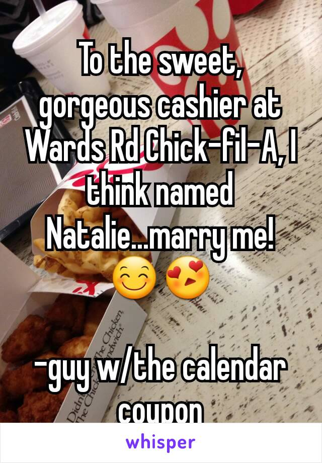 To the sweet, gorgeous cashier at Wards Rd Chick-fil-A, I think named Natalie...marry me! 😊😍  -guy w/the calendar coupon