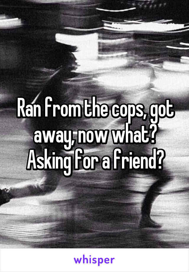 Ran from the cops, got away, now what? Asking for a friend?