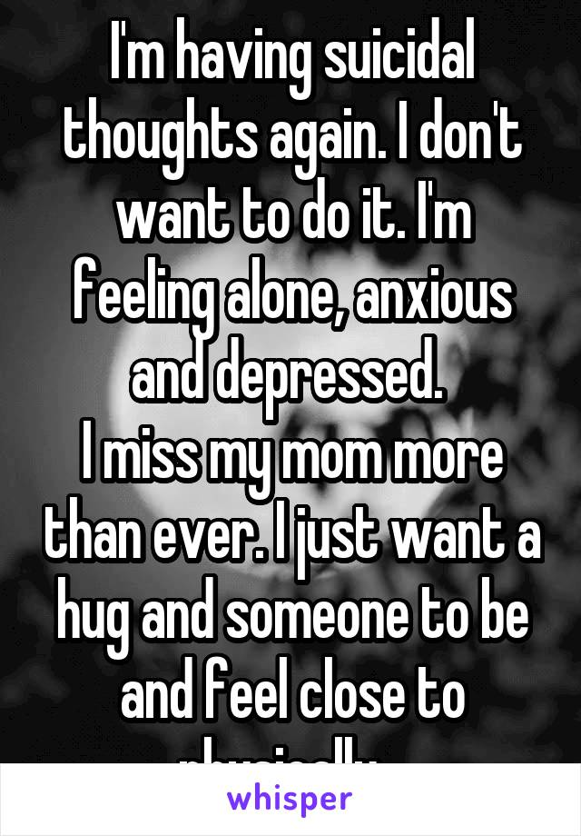 I'm having suicidal thoughts again. I don't want to do it. I'm feeling alone, anxious and depressed.  I miss my mom more than ever. I just want a hug and someone to be and feel close to physically...