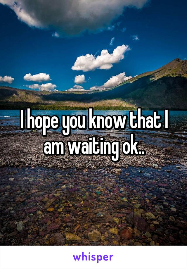 I hope you know that I am waiting ok..