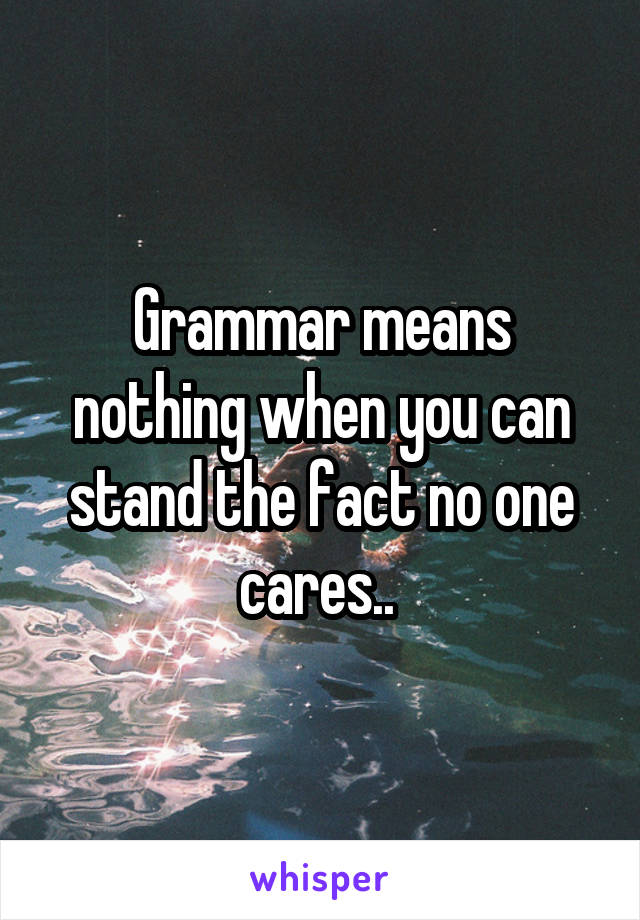 Grammar means nothing when you can stand the fact no one cares..