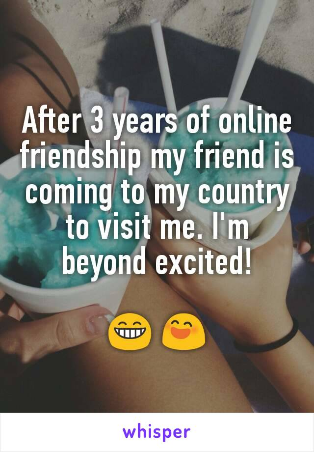 After 3 years of online friendship my friend is coming to my country to visit me. I'm beyond excited!  😁 😄