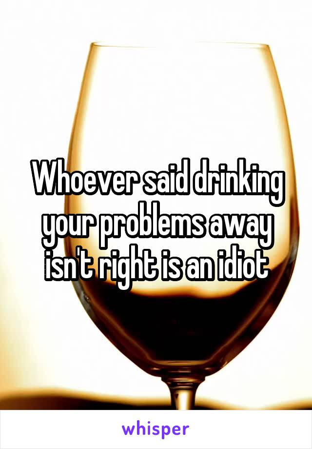 Whoever said drinking your problems away isn't right is an idiot