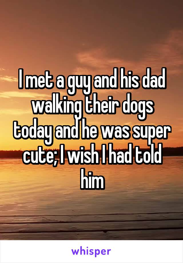 I met a guy and his dad walking their dogs today and he was super cute; I wish I had told him