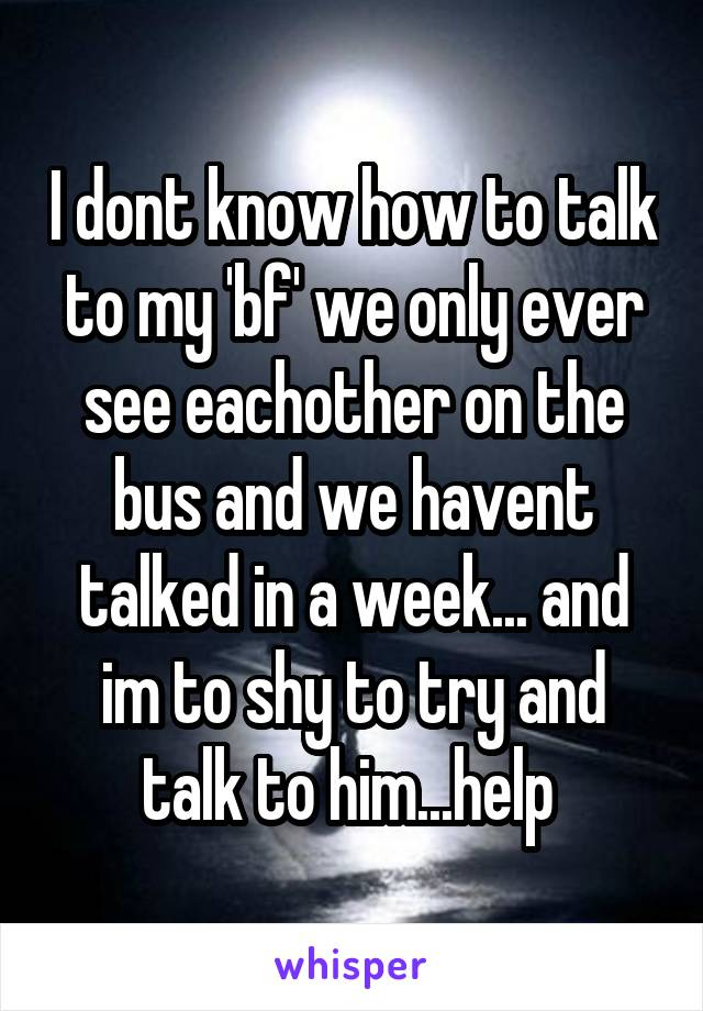 I dont know how to talk to my 'bf' we only ever see eachother on the bus and we havent talked in a week... and im to shy to try and talk to him...help