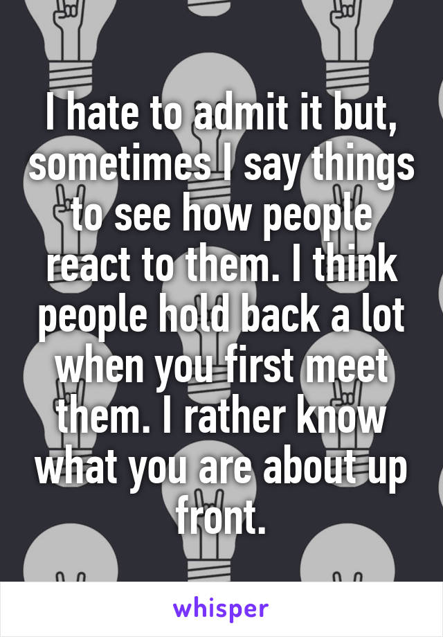 I hate to admit it but, sometimes I say things to see how people react to them. I think people hold back a lot when you first meet them. I rather know what you are about up front.