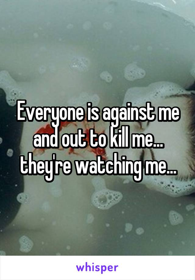 Everyone is against me and out to kill me... they're watching me...
