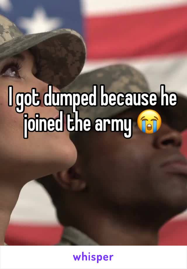 I got dumped because he joined the army 😭