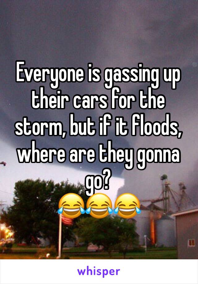 Everyone is gassing up their cars for the storm, but if it floods, where are they gonna go? 😂😂😂
