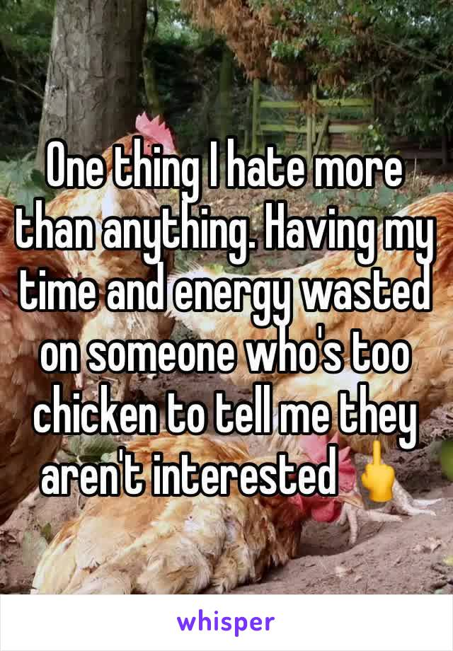 One thing I hate more than anything. Having my time and energy wasted on someone who's too chicken to tell me they aren't interested 🖕