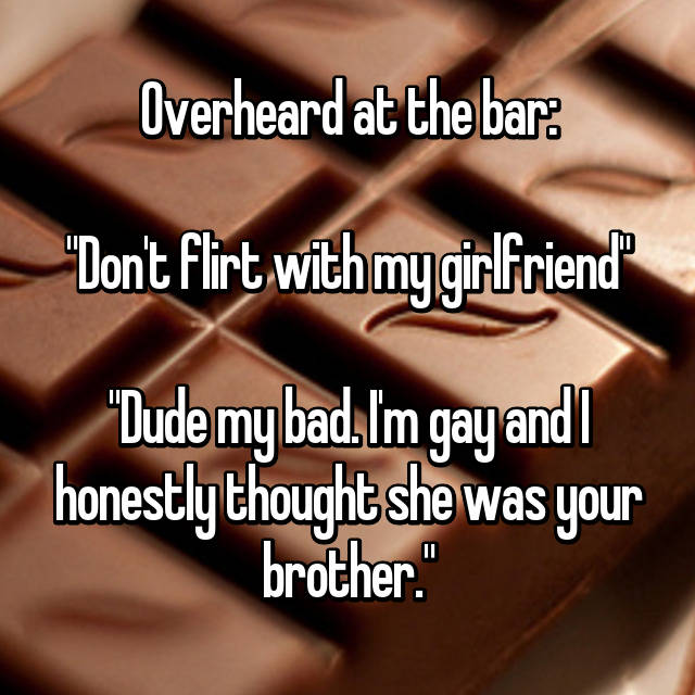 """Overheard at the bar:  """"Don't flirt with my girlfriend""""  """"Dude my bad. I'm gay and I honestly thought she was your brother."""""""