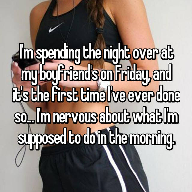 I'm spending the night over at my boyfriend's on Friday, and it's the first time I've ever done so... I'm nervous about what I'm supposed to do in the morning.