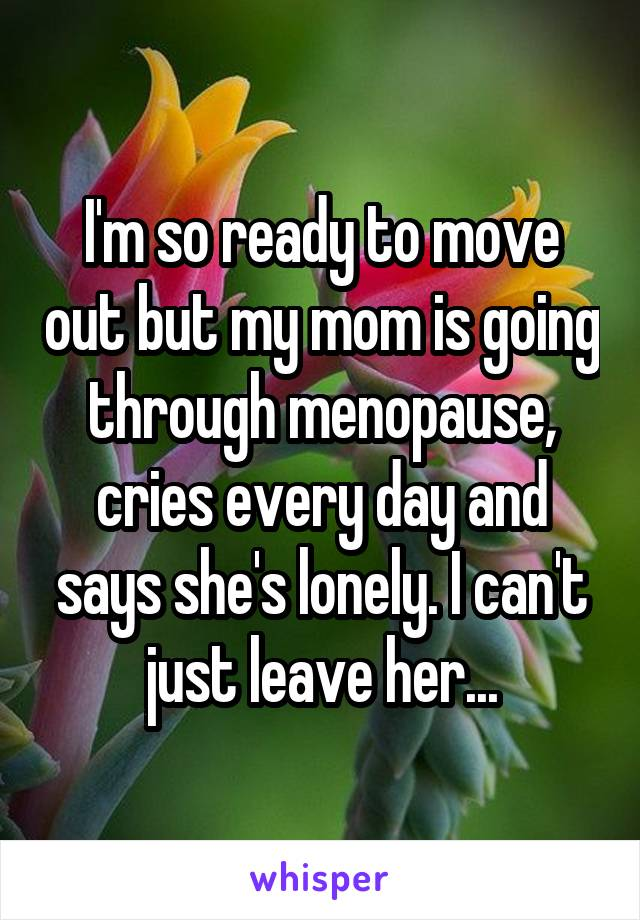 I'm so ready to move out but my mom is going through menopause, cries every day and says she's lonely. I can't just leave her...