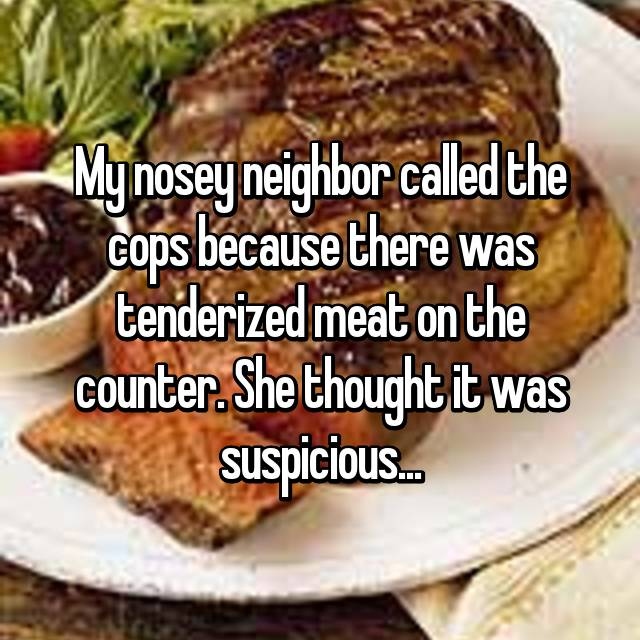 My nosey neighbor called the cops because there was tenderized meat on the counter. She thought it was suspicious...