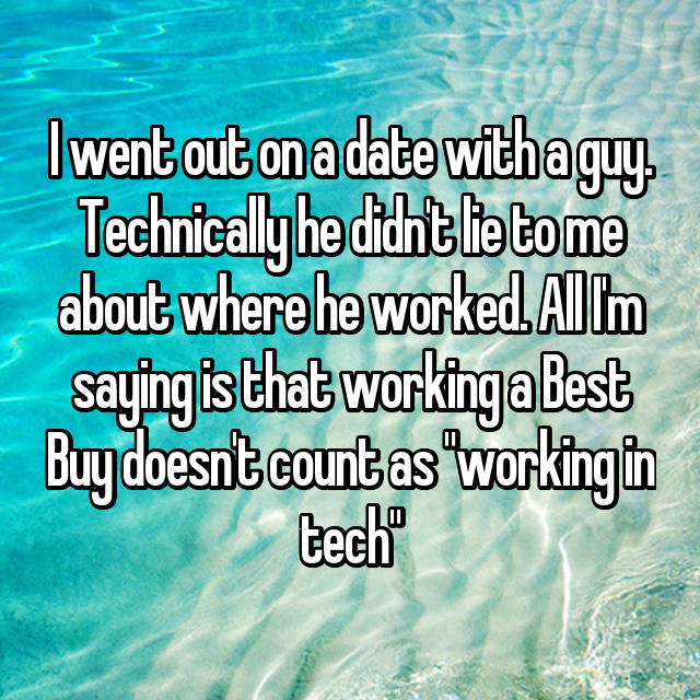 "I went out on a date with a guy. Technically he didn't lie to me about where he worked. All I'm saying is that working a Best Buy doesn't count as ""working in tech"""