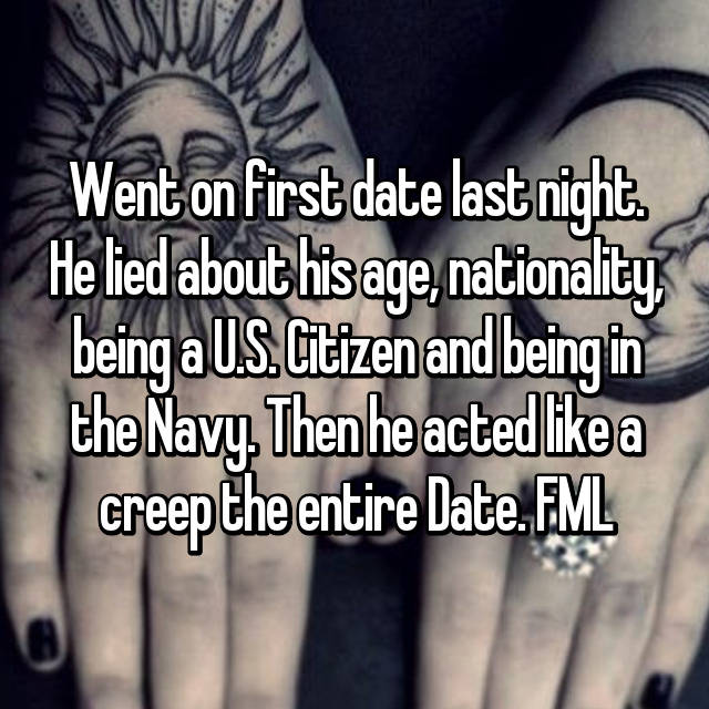 Went on first date last night. He lied about his age, nationality, being a U.S. Citizen and being in the Navy. Then he acted like a creep the entire Date. FML