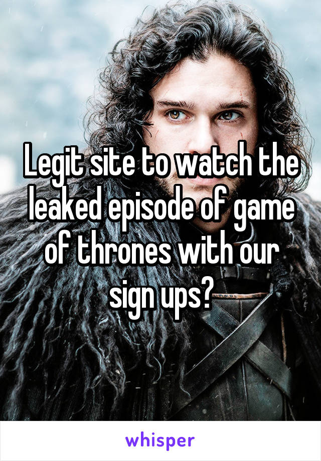 Legit site to watch the leaked episode of game of thrones with our sign ups?