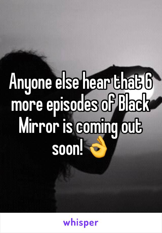 Anyone else hear that 6 more episodes of Black Mirror is coming out soon! 👌