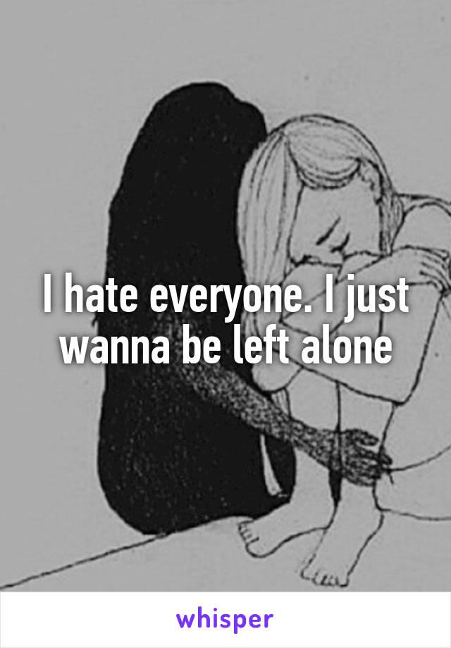 I hate everyone. I just wanna be left alone