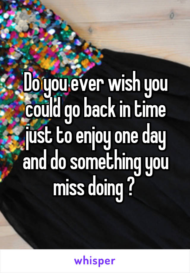 Do you ever wish you could go back in time just to enjoy one day and do something you miss doing ?