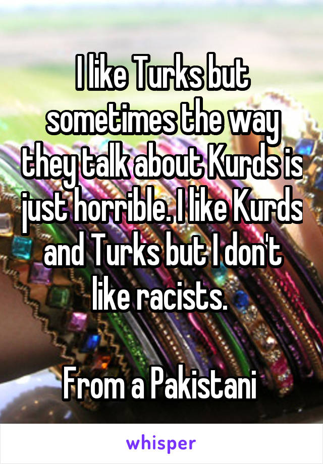 I like Turks but sometimes the way they talk about Kurds is just horrible. I like Kurds and Turks but I don't like racists.   From a Pakistani