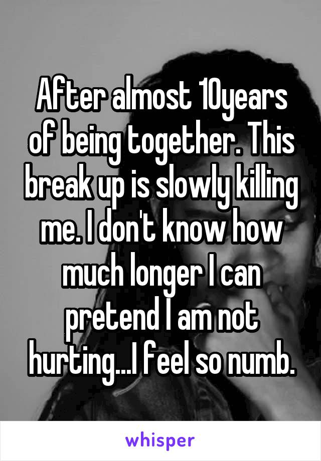 After almost 10years of being together. This break up is slowly killing me. I don't know how much longer I can pretend I am not hurting...I feel so numb.