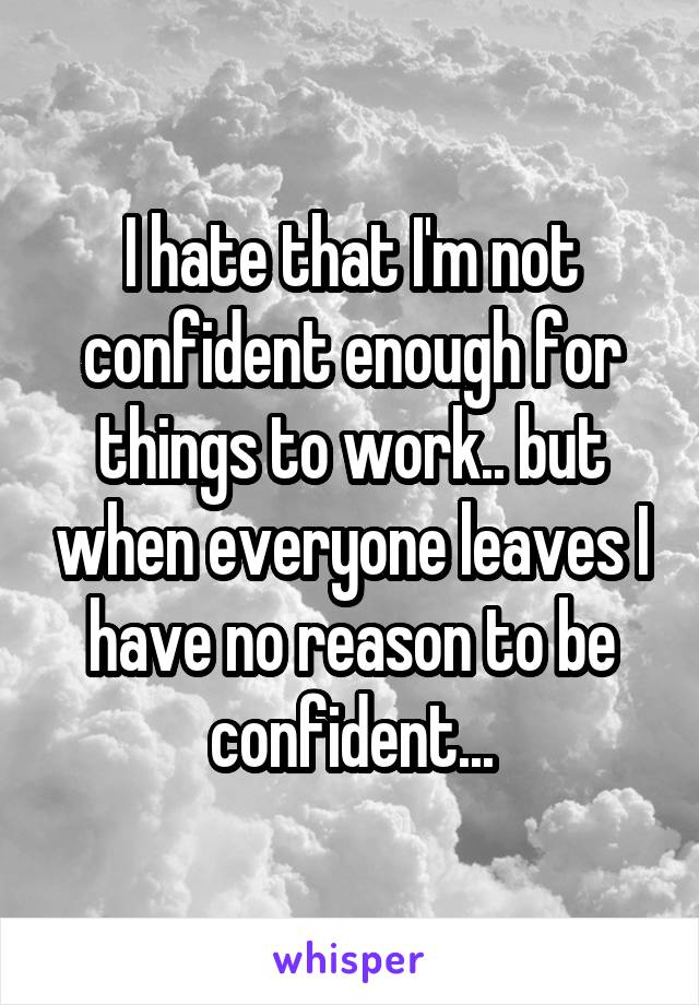 I hate that I'm not confident enough for things to work.. but when everyone leaves I have no reason to be confident...