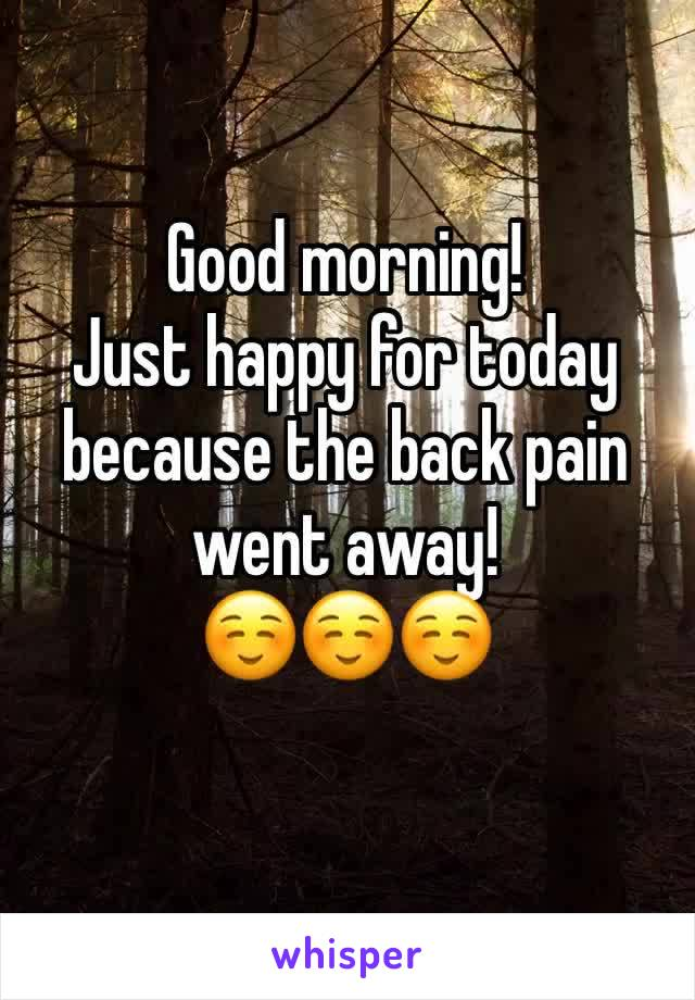 Good morning! Just happy for today because the back pain went away! ☺️☺️☺️