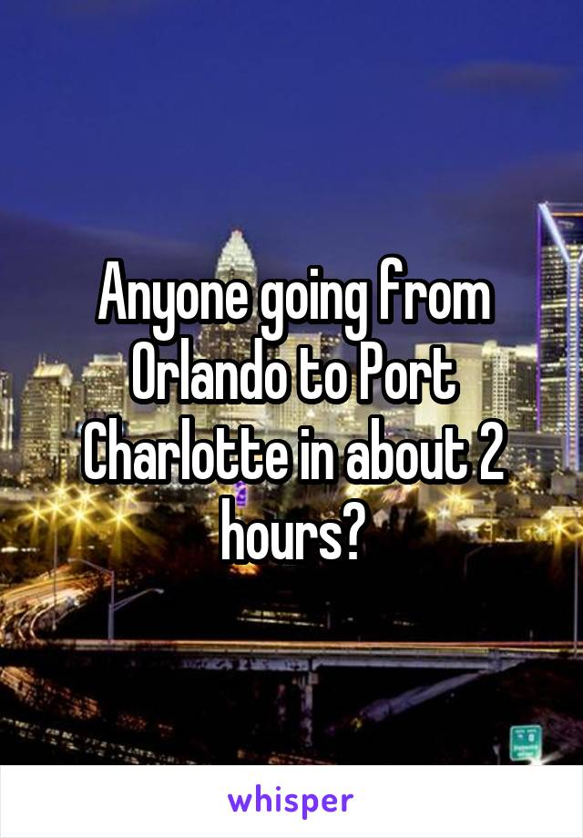 Anyone going from Orlando to Port Charlotte in about 2 hours?