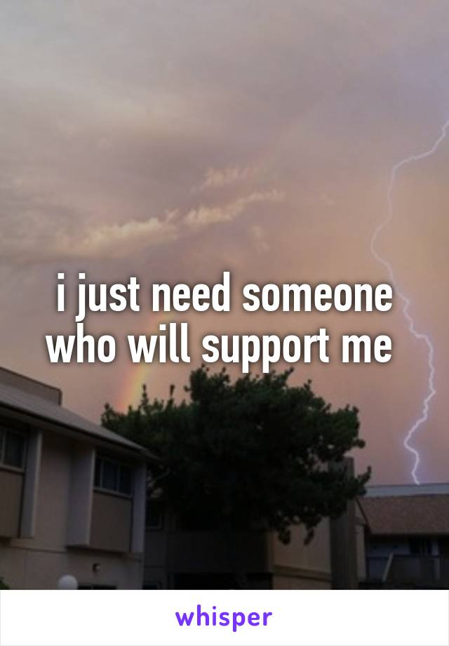i just need someone who will support me