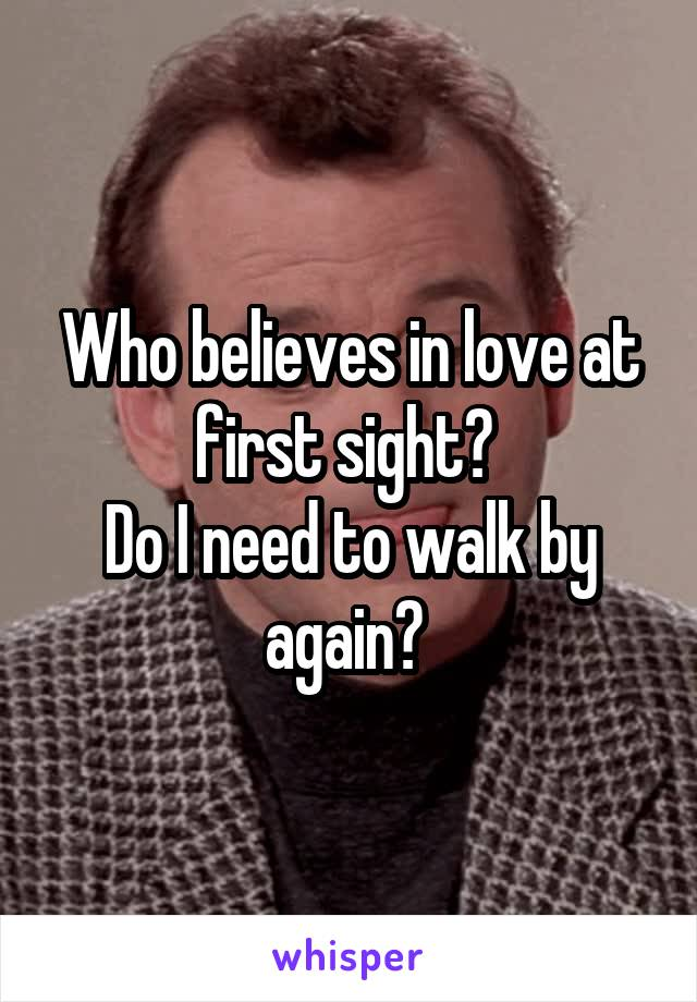 Who believes in love at first sight?  Do I need to walk by again?