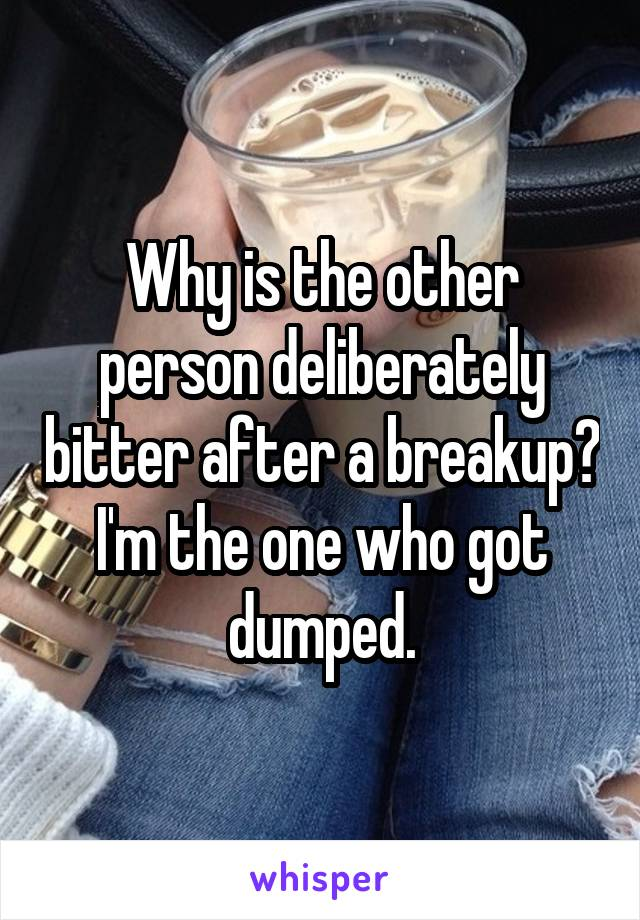 Why is the other person deliberately bitter after a breakup? I'm the one who got dumped.