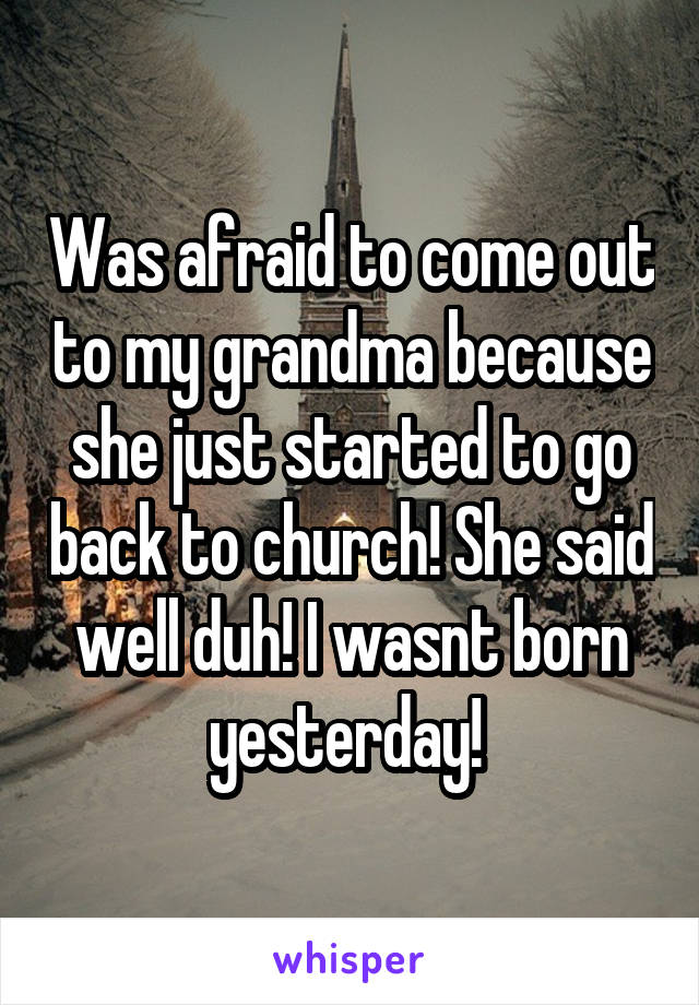 Was afraid to come out to my grandma because she just started to go back to church! She said well duh! I wasnt born yesterday!
