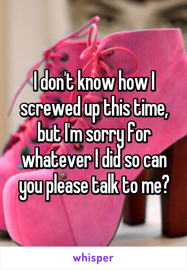 I don't know how I screwed up this time, but I'm sorry for whatever I did so can you please talk to me?