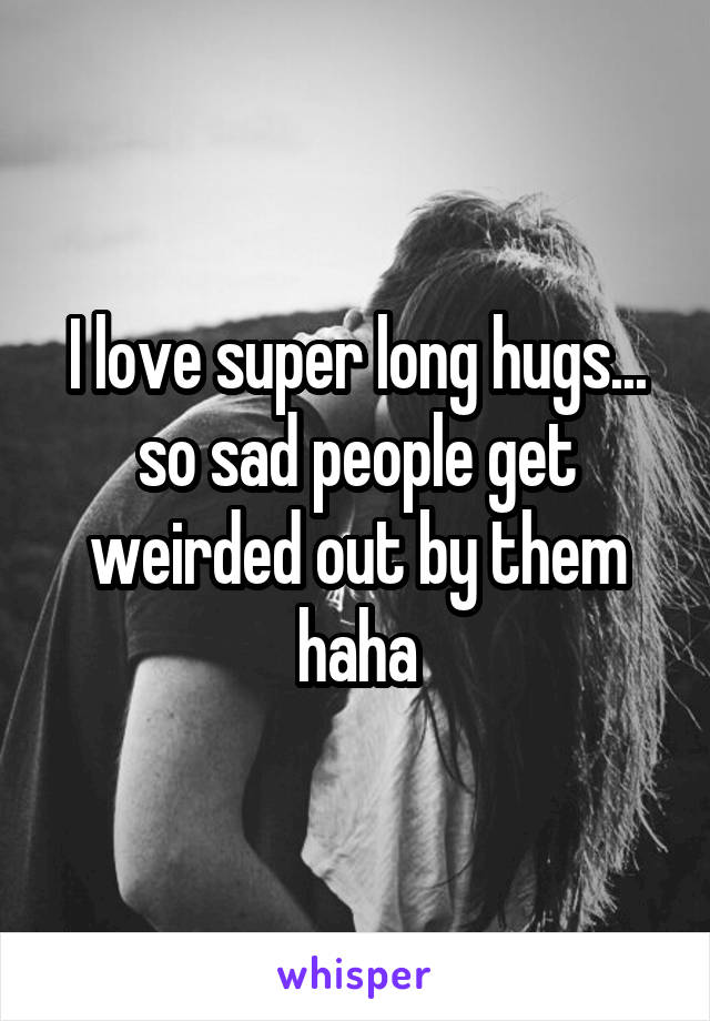 I love super long hugs... so sad people get weirded out by them haha