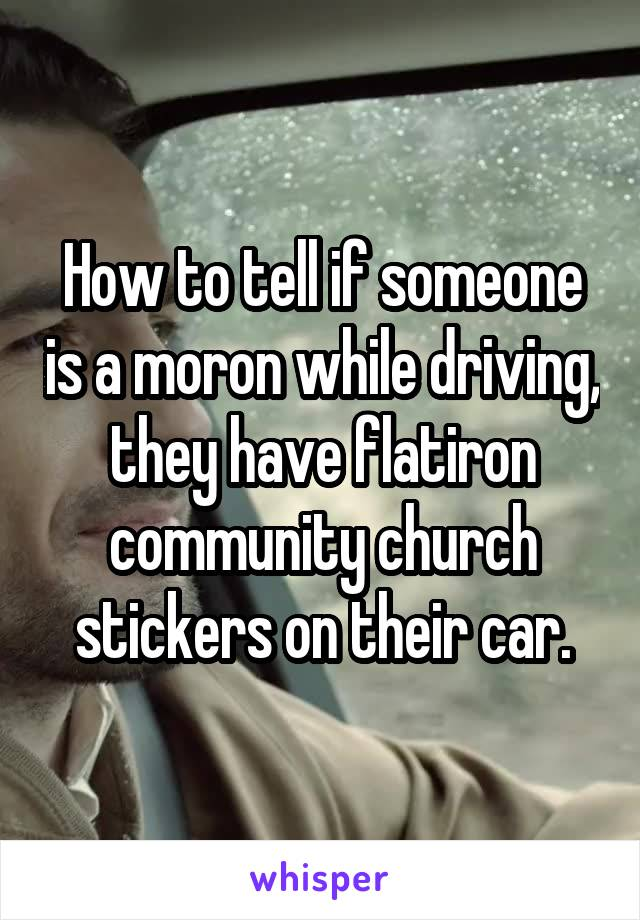 How to tell if someone is a moron while driving, they have flatiron community church stickers on their car.