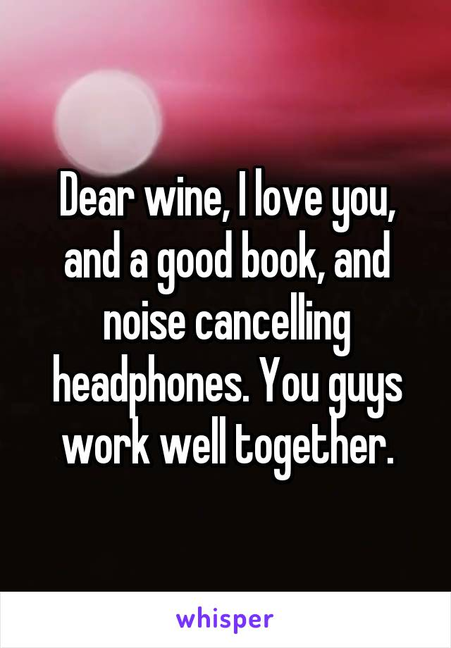 Dear wine, I love you, and a good book, and noise cancelling headphones. You guys work well together.